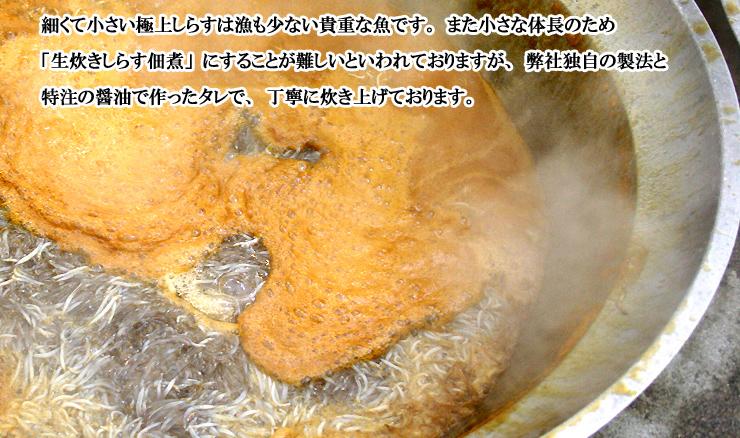 しらす佃煮:細くて小さい極上しらすは漁も少ない貴重な魚です。また小さい体長のため「生炊きしらす佃煮」にすることが難しいといわれておりますが、弊社独自の製法と特注の醤油で作ったタレで、丁寧に炊きあげております。
