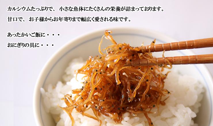 しらす佃煮:カルシウムたっぷりで、小さい魚体にたくさんの栄養が詰まっております。甘口で、お子様からお年寄りまで幅広く愛される味です。あったかいご飯に。。。おにぎりの具に。。。
