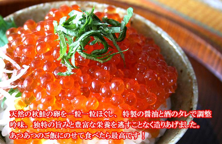 いくら:北海道近海で獲れた鮭の卵を一粒一粒ほぐし、醤油で調整・吟味し、独特の旨みと豊富な栄養を逃すことなく造りあげました。北の味覚を代表する「しょうゆ味」いくらを是非ご賞味ください
