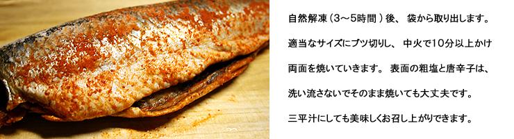 ピリ辛ニシン:自然解凍(3~5時間)後、袋から取り出します。適当なサイズにブツ切りし、中火で10分以上かけ両面を焼いていきます。表面と粗塩と唐辛子は、洗い流さないでそのまま焼いても大丈夫です。三平汁にしても美味しくお召し上がりできます。
